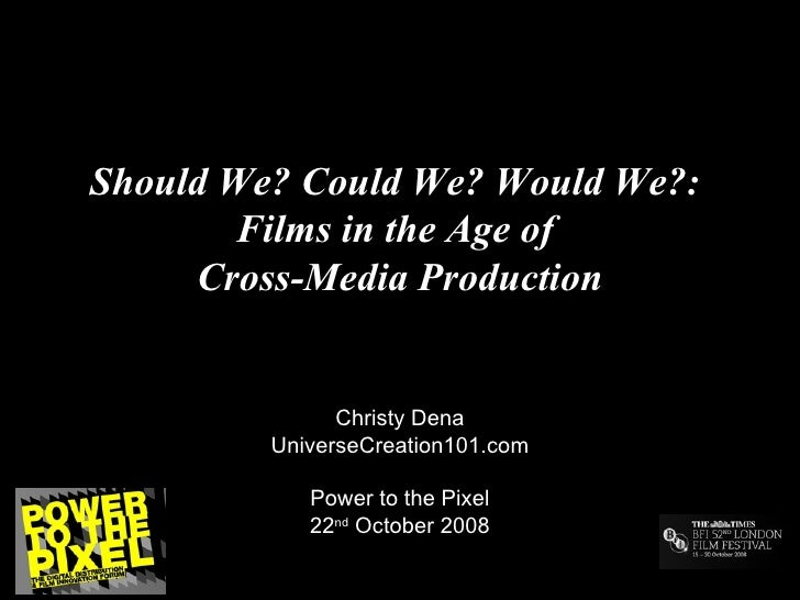 Should We? Could We? Would We?:  Films in the Age of  Cross-Media Production Christy Dena UniverseCreation101.com Power to...