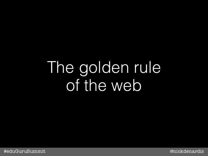 The golden rule                   of the web#eduGuruSummit                     @nickdenardis