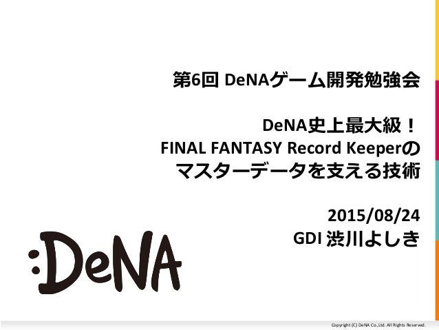 Copyright (C) DeNA Co.,Ltd. All Rights Reserved. 第6回 DeNAゲーム開発勉強会 DeNA史上最大級! FINAL FANTASY Record Keeperの マスターデータを支える技術 20...