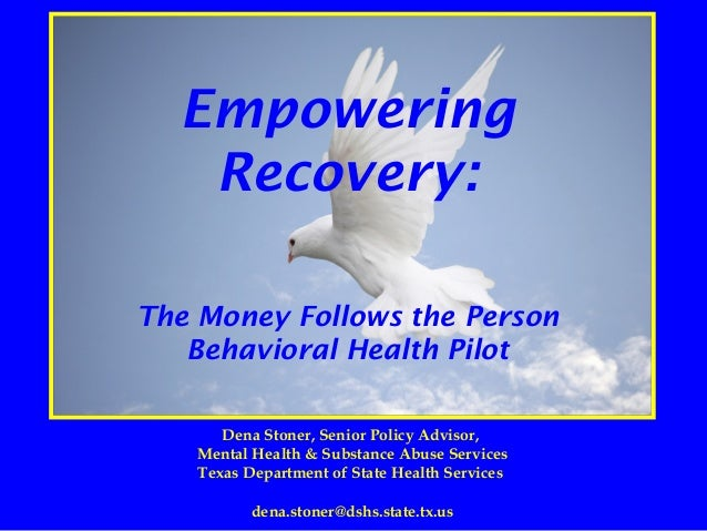 Empowering Recovery: The Money Follows the Person Behavioral Health Pilot Dena Stoner, Senior Policy Advisor, Mental Healt...