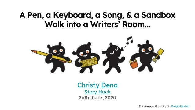 A Pen, a Keyboard, a Song, & a Sandbox Walk into a Writers' Room... Christy Dena Story Hack 26th June, 2020 Commissioned i...