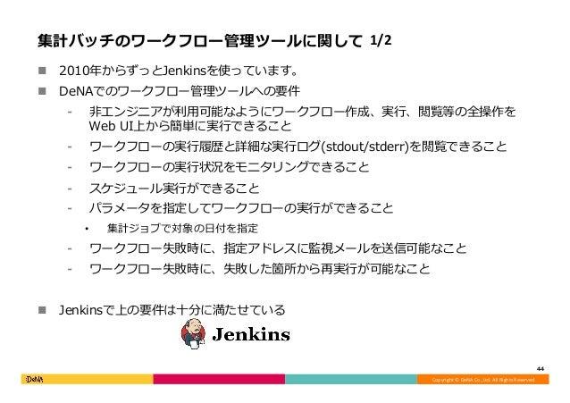 Copyright©DeNACo.,Ltd.AllRightsReserved. 集計バッチのワークフロー管理ツールに関して 1/2 n 2010年からずっとJenkinsを使っています。 n DeNAでのワークフロー管理ツー...