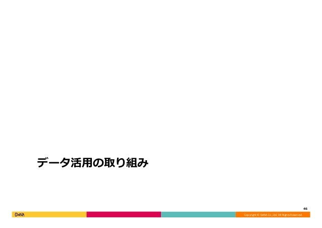 Copyright©DeNACo.,Ltd.AllRightsReserved. データ活⽤の取り組み 46