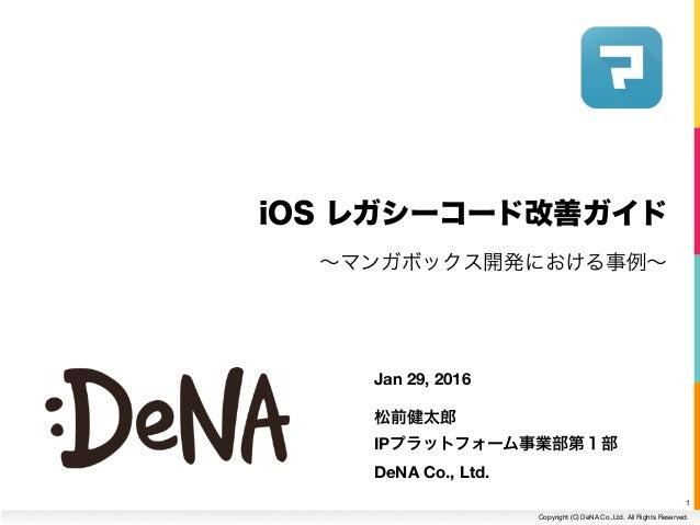 Copyright (C) DeNA Co.,Ltd. All Rights Reserved. iOS レガシーコード改善ガイド 1 Jan 29, 2016 松前健太郎 IPプラットフォーム事業部第1部 DeNA Co., Ltd. ∼マ...