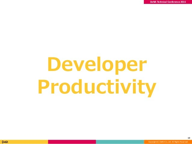 Copyright (C) DeNA Co.,Ltd. All Rights Reserved. DeNA Technical Conference 2016 Developer Productivity 10