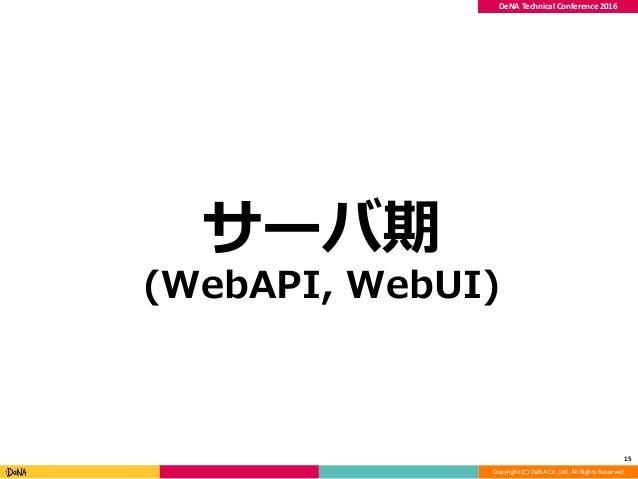 Copyright (C) DeNA Co.,Ltd. All Rights Reserved. DeNA Technical Conference 2016 サーバ期 (WebAPI, WebUI) 15