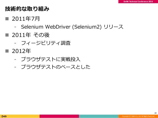Copyright (C) DeNA Co.,Ltd. All Rights Reserved. DeNA Technical Conference 2016 技術的な取り組み  2011年7月 ⁃ Selenium WebDriver (S...