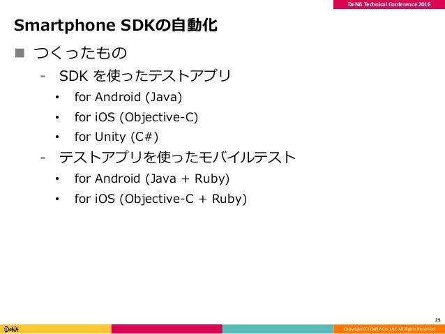 Copyright (C) DeNA Co.,Ltd. All Rights Reserved. DeNA Technical Conference 2016 Smartphone SDKの自動化  つくったもの ⁃ SDK を使ったテストア...