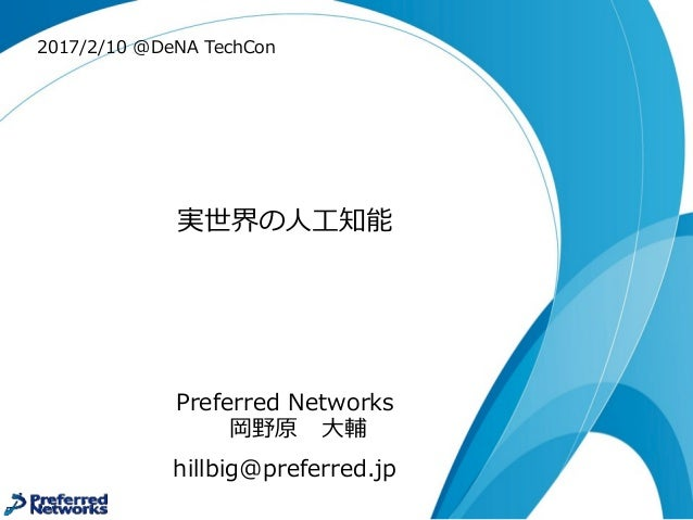 実世界の⼈人⼯工知能 Preferred Networks 岡野原 ⼤大輔 hillbig@preferred.jp 2017/2/10 @DeNA TechCon