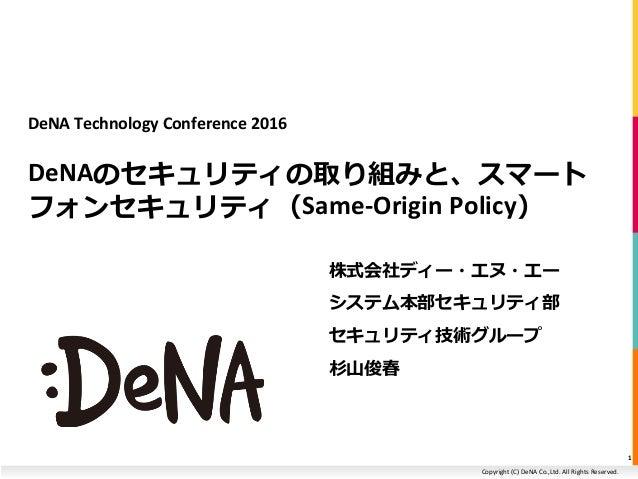 Copyright (C) DeNA Co.,Ltd. All Rights Reserved. DeNA Technology Conference 2016 DeNAのセキュリティの取り組みと、スマート フォンセキュリティ(Same-Ori...
