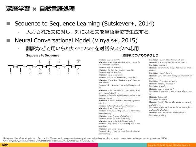 Copyright(C)DeNACo.,Ltd.AllRightsReserved. 深層学習 × ⾃然⾔語処理 n Sequence to Sequence Learning (Sutskever+, 2014) ⁃ ⼊⼒さ...