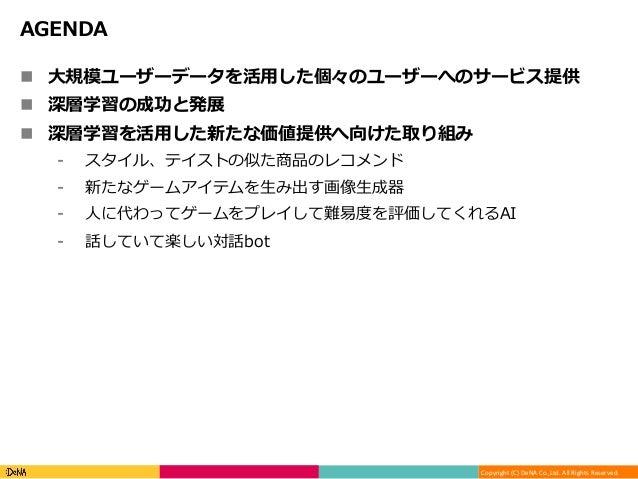 Copyright(C)DeNACo.,Ltd.AllRightsReserved. AGENDA n ⼤規模ユーザーデータを活⽤した個々のユーザーへのサービス提供 n 深層学習の成功と発展 n 深層学習を活⽤した新たな価値...