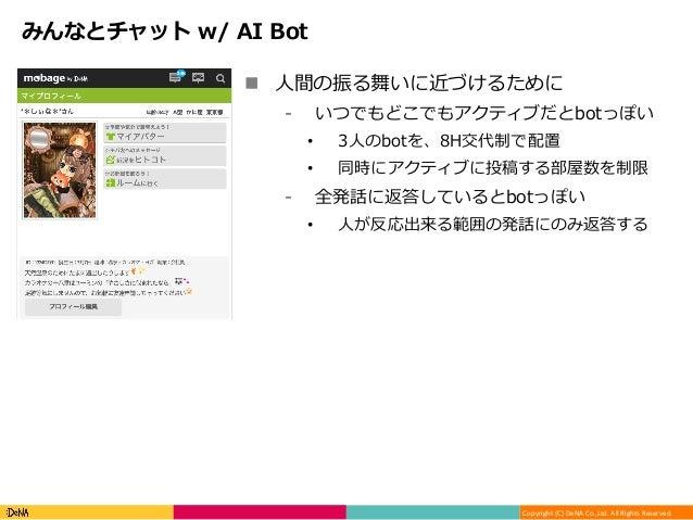 Copyright(C)DeNACo.,Ltd.AllRightsReserved. みんなとチャット w/ AI Bot n ⼈間の振る舞いに近づけるために ⁃ いつでもどこでもアクティブだとbotっぽい • 3⼈のbot...