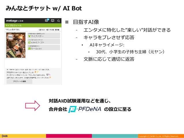 """Copyright(C)DeNACo.,Ltd.AllRightsReserved. みんなとチャット w/ AI Bot n ⽬指すAI像 ⁃ エンタメに特化した""""楽しい""""対話ができる ⁃ キャラをブレさせず応答 • A..."""