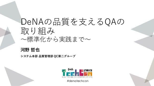 #denatechcon #denatechcon DeNAの品質を支えるQAの 取り組み 〜標準化から実践まで〜 河野 哲也 システム本部 品質管理部 QC第二グループ