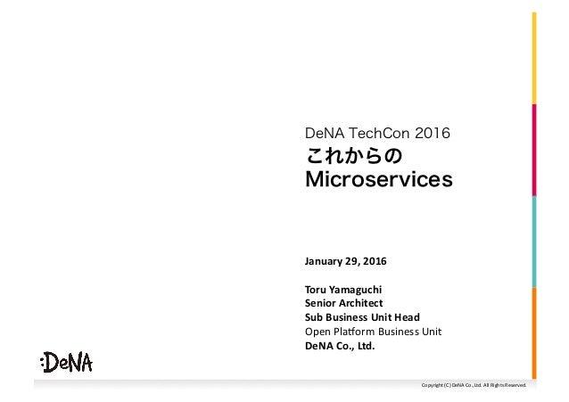 Copyright(C)DeNACo.,Ltd.AllRightsReserved. これからの Microservices DeNA TechCon 2016 January29,2016 ToruYamaguchi ...