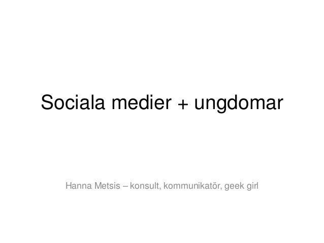 Sociala medier + ungdomar  Hanna Metsis – konsult, kommunikatör, geek girl