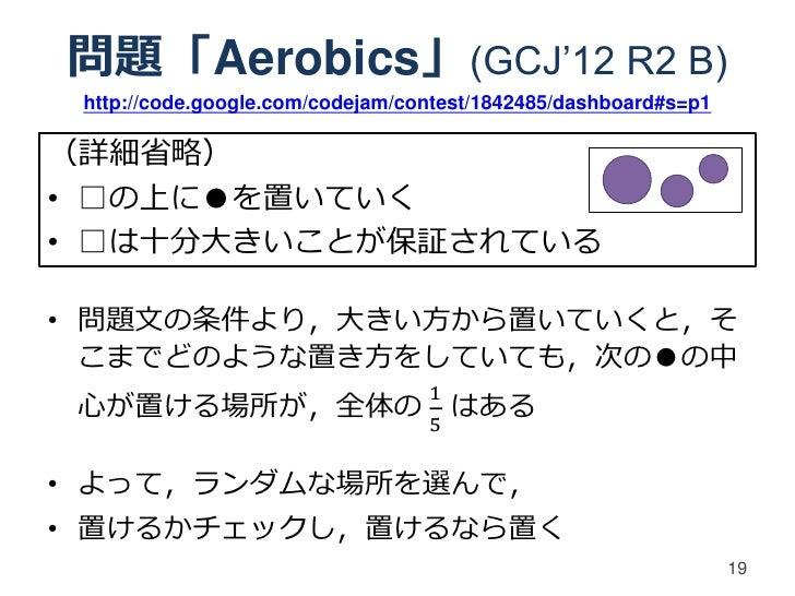 問題「Aerobics」(GCJ'12 R2 B) http://code.google.com/codejam/contest/1842485/dashboard#s=p1(詳細省略)• □の上に●を置いていく• □は十分大きいことが保証され...