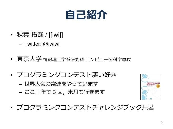 自己紹介• 秋葉 拓哉 / [[iwi]]  – Twitter: @iwiwi• 東京大学 情報理工学系研究科 コンピュータ科学専攻• プログラミングコンテスト凄い好き  – 世界大会の常連をやっています  – ここ 1 年で 3 回,来月も...