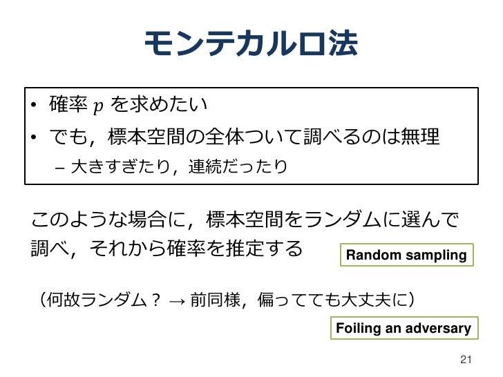 モンテカルロ法• 確率 𝑝 を求めたい• でも,標本空間の全体ついて調べるのは無理 – 大きすぎたり,連続だったりこのような場合に,標本空間をランダムに選んで調べ,それから確率を推定する  Random sampling(何故ランダム? → 前...