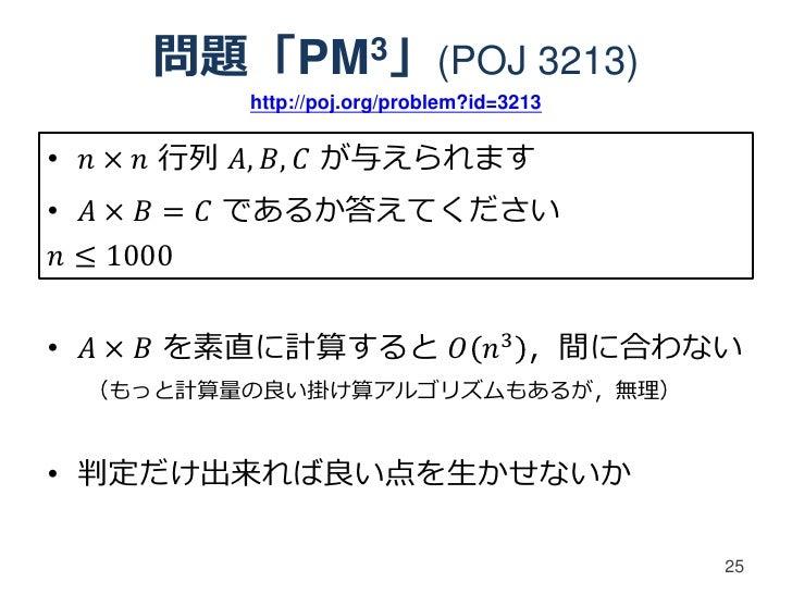 問題「PM 3」(POJ                      3213)          http://poj.org/problem?id=3213• 𝑛 × 𝑛 行列 𝐴, 𝐵, 𝐶 が与えられます• 𝐴 × 𝐵 = 𝐶 であるか答...