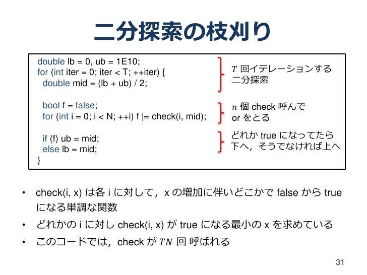 二分探索の枝刈り  double lb = 0, ub = 1E10;  for (int iter = 0; iter < T; ++iter) {                𝑇 回イテレーションする    double mid = (l...