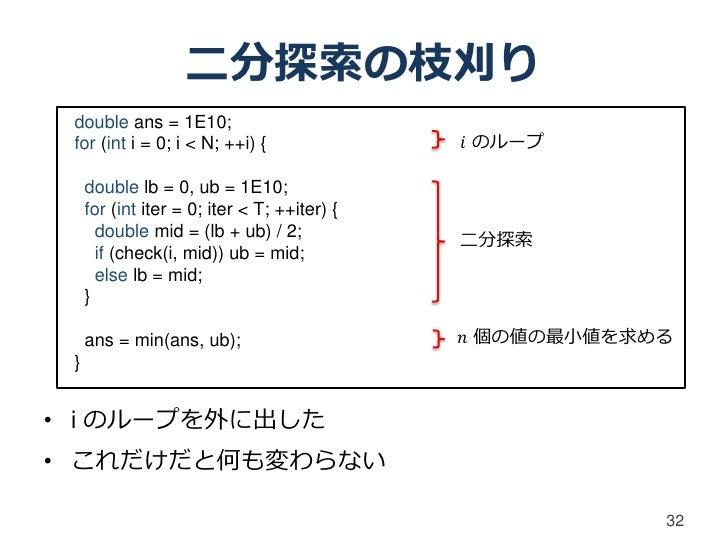 二分探索の枝刈り double ans = 1E10; for (int i = 0; i < N; ++i) {                𝑖 のループ     double lb = 0, ub = 1E10;     for (int...