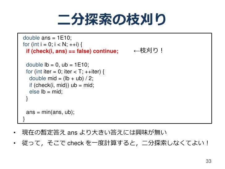 二分探索の枝刈り double ans = 1E10; for (int i = 0; i < N; ++i) {   if (check(i, ans) == false) continue;      ←枝刈り!     double lb...