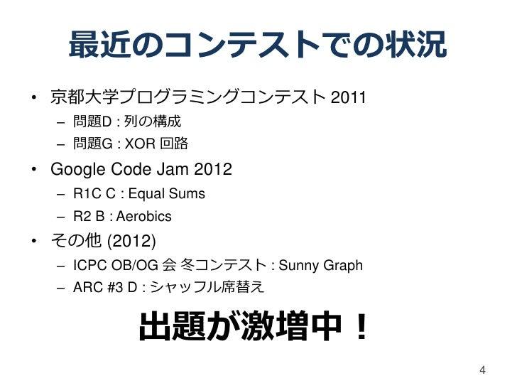 最近のコンテストでの状況• 京都大学プログラミングコンテスト 2011  – 問題D : 列の構成  – 問題G : XOR 回路• Google Code Jam 2012  – R1C C : Equal Sums  – R2 B : Ae...
