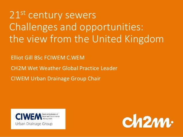 21st century sewers Challenges and opportunities: the view from the United Kingdom Elliot Gill BSc FCIWEM C.WEM CH2M Wet W...