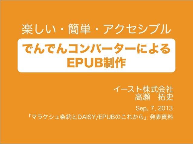 楽しい・簡単・アクセシブル でんでんコンバーターによる EPUB制作 イースト株式会社 高瀬拓史 Sep, 7, 2013 「マラケシュ条約とDAISY/EPUBのこれから」発表資料