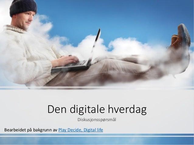 Den digitale hverdag Diskusjonsspørsmål Bearbeidet på bakgrunn av Play Decide, Digital life