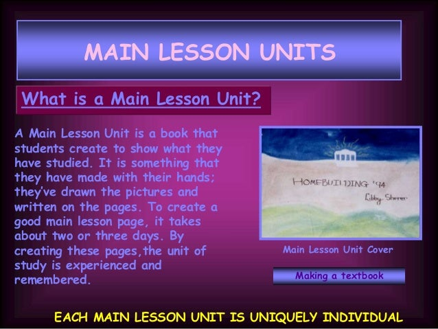 MAIN LESSON UNITS What is a Main Lesson Unit? A Main Lesson Unit is a book that students create to show what they have stu...
