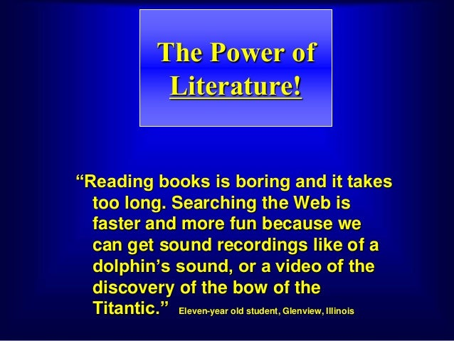 "The Power of Literature! ""Reading books is boring and it takes too long. Searching the Web is faster and more fun because ..."
