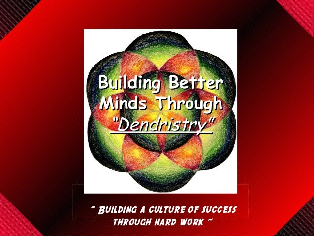 "Building BetterBuilding Better Minds ThroughMinds Through ""Dendristry""""Dendristry"" ~ Building a culture of success through..."