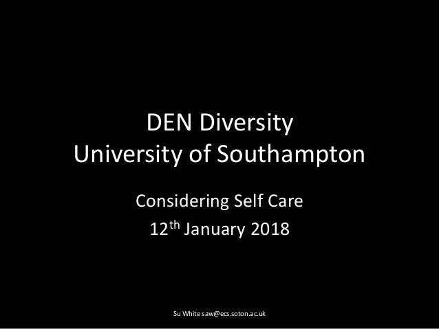 DEN Diversity University of Southampton Considering Self Care 12th January 2018 Su White saw@ecs.soton.ac.uk