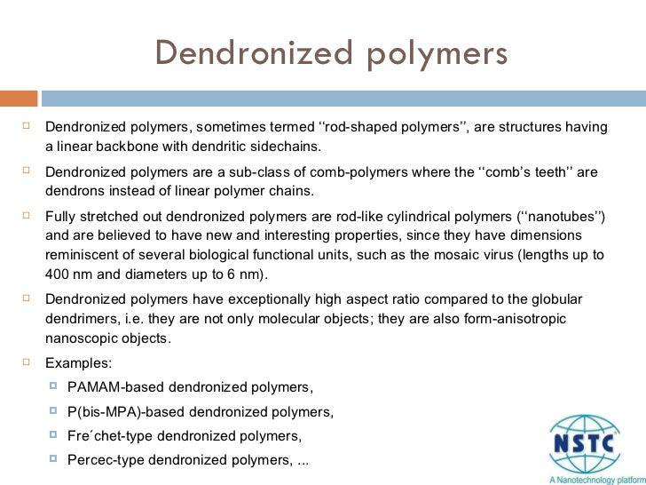 Dendronized polymers <ul><li>Dendronized polymers, sometimes termed ''rod-shaped polymers'', are structures having a linea...