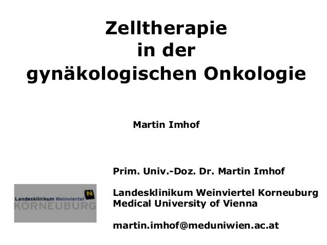 Zelltherapiein dergynäkologischen OnkologieMartin ImhofPrim. Univ.-Doz. Dr. Martin ImhofLandesklinikum Weinviertel Korneub...