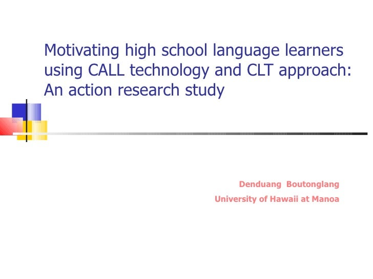 Motivating high school language learners using CALL technology and CLT approach: An action research study Denduang  Bouton...