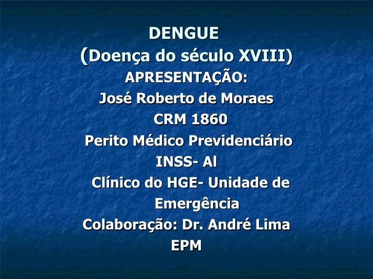 DENGUE   ( Doença do século XVIII) APRESENTAÇÃO: José Roberto de Moraes CRM 1860 Perito Médico Previdenciário  INSS- Al Cl...