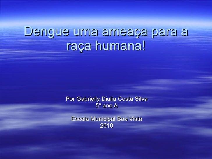 Dengue uma ameaça para a raça humana! Por Gabrielly Diulia Costa Silva 5º ano A Escola Municipal Boa Vista 2010