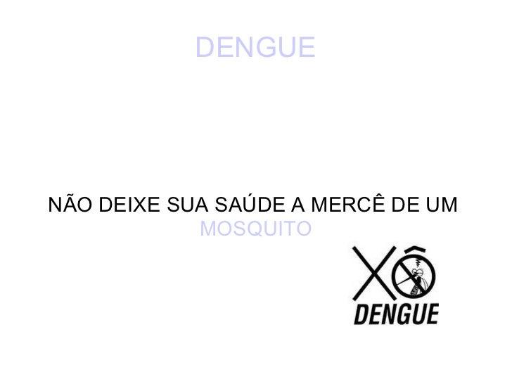 DENGUE NÃO DEIXE SUA SAÚDE A MERCÊ DE UM  MOSQUITO