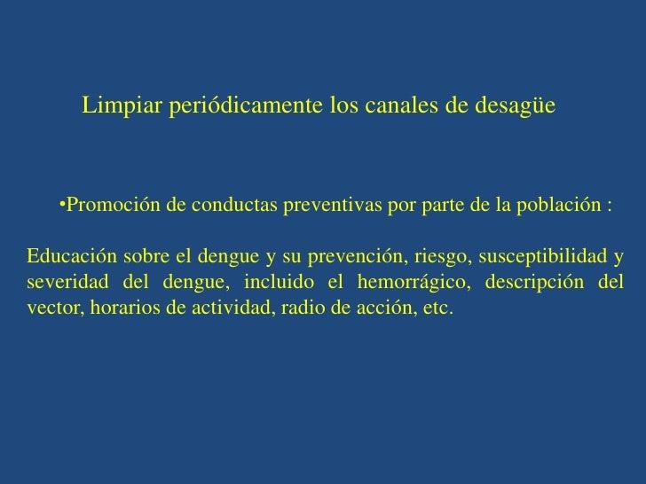 Limpiar periódicamente los canales de desagüe   •Promoción de conductas preventivas por parte de la población :Educación s...