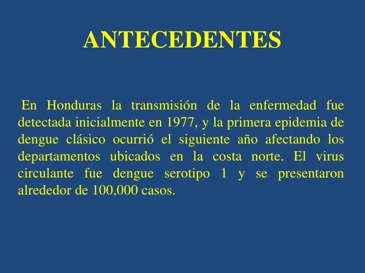 ANTECEDENTES En Honduras la transmisión de la enfermedad fuedetectada inicialmente en 1977, y la primera epidemia dedengue...