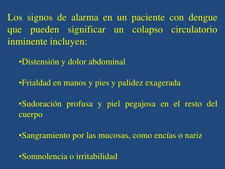 Los signos de alarma en un paciente con dengueque pueden significar un colapso circulatorioinminente incluyen:  •Distensió...