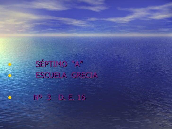 """<ul><li>SÉPTIMO  """"A"""" </li></ul><ul><li>ESCUELA  GRECIA </li></ul><ul><li>Nº  3  D. E. 16 </li></ul>"""