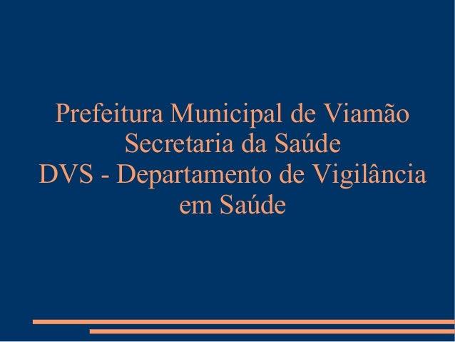 Prefeitura Municipal de Viamão       Secretaria da SaúdeDVS - Departamento de Vigilância            em Saúde