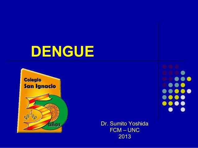 DENGUE  Dr. Sumito Yoshida FCM – UNC 2013