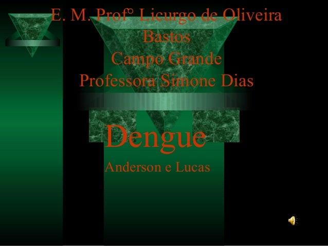 E. M. Prof° Licurgo de Oliveira Bastos Campo Grande Professora Simone Dias  Dengue Anderson e Lucas