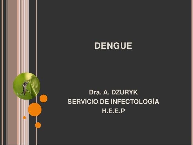 DENGUE  Dra. A. DZURYK SERVICIO DE INFECTOLOGÍA H.E.E.P